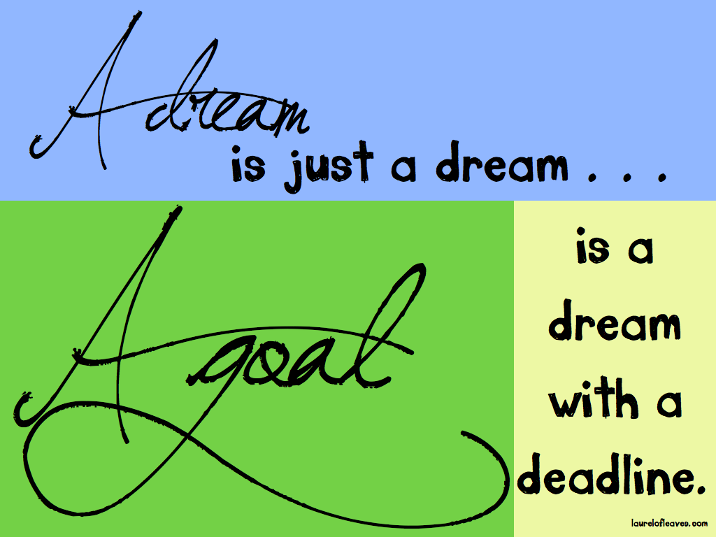 A Dream is Just a Dream. A Goal is a Dream with a Deadline.